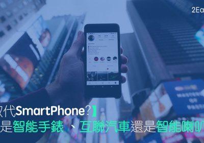 【數碼營銷新趨勢】取代SmartPhone的會是智能手錶 、互聯汽車還是智能喇叭?
