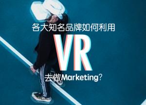 VR製作公司如何利用VR為知名品牌做Marketing?