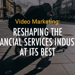 Video Marketing: Reshaping the Financial Services Industry at its Best